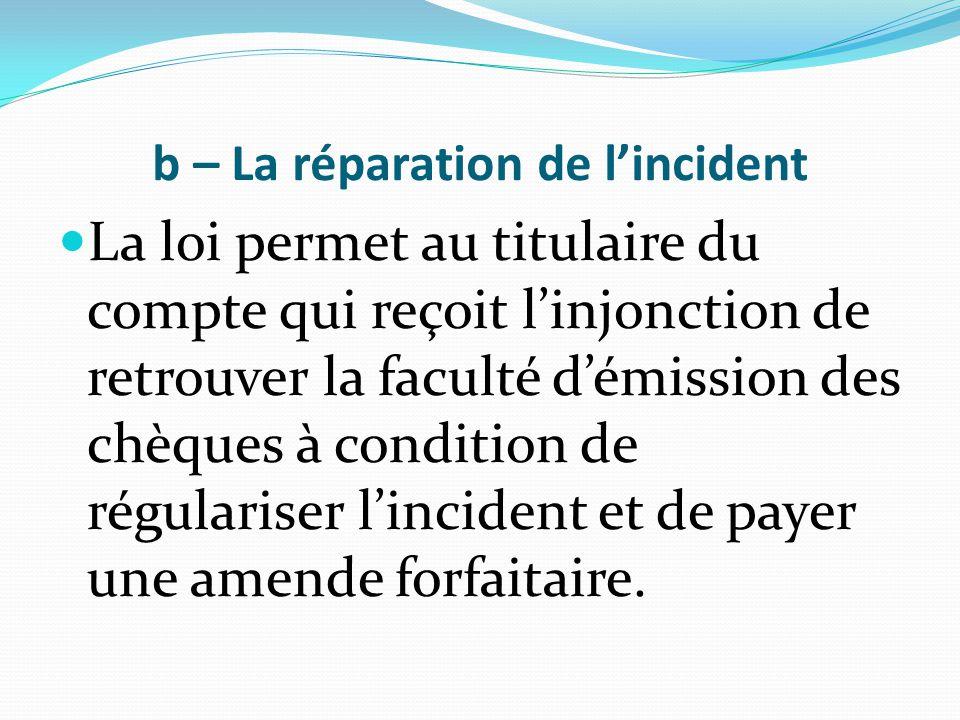 b – La réparation de l'incident La loi permet au titulaire du compte qui reçoit l'injonction de retrouver la faculté d'émission des chèques à conditio