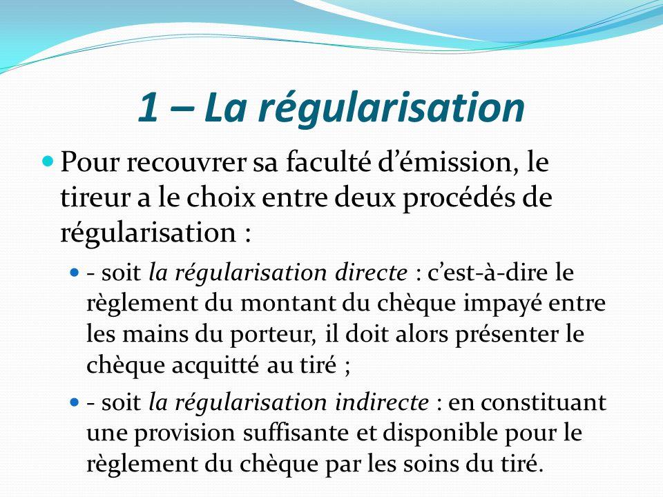 1 – La régularisation Pour recouvrer sa faculté d'émission, le tireur a le choix entre deux procédés de régularisation : - soit la régularisation dire