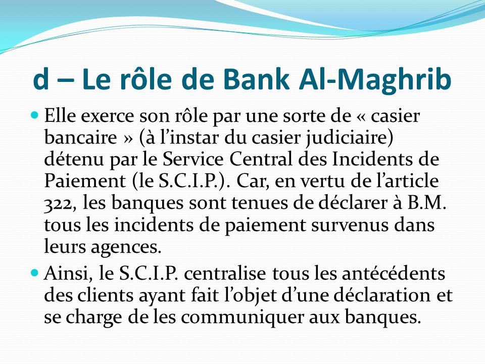 d – Le rôle de Bank Al-Maghrib Elle exerce son rôle par une sorte de « casier bancaire » (à l'instar du casier judiciaire) détenu par le Service Centr