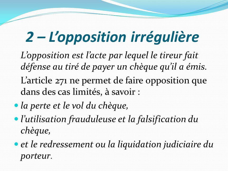 2 – L'opposition irrégulière L'opposition est l'acte par lequel le tireur fait défense au tiré de payer un chèque qu'il a émis. L'article 271 ne perme