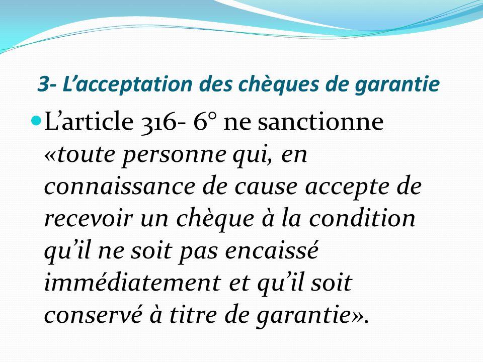 3- L'acceptation des chèques de garantie L'article 316- 6° ne sanctionne «toute personne qui, en connaissance de cause accepte de recevoir un chèque à