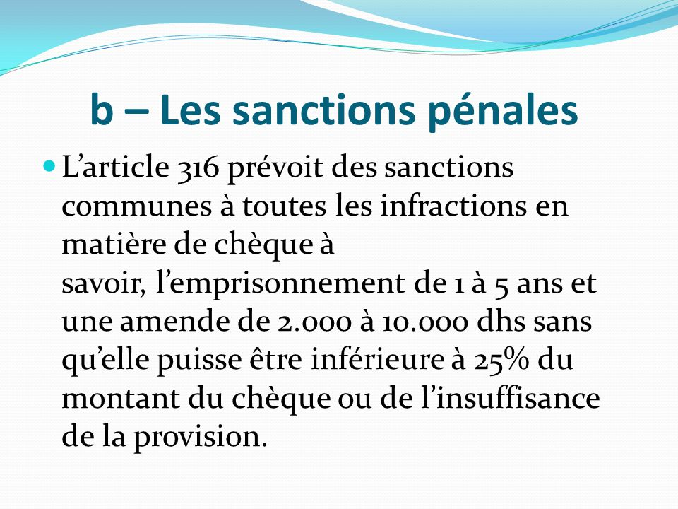 b – Les sanctions pénales L'article 316 prévoit des sanctions communes à toutes les infractions en matière de chèque à savoir, l'emprisonnement de 1 à