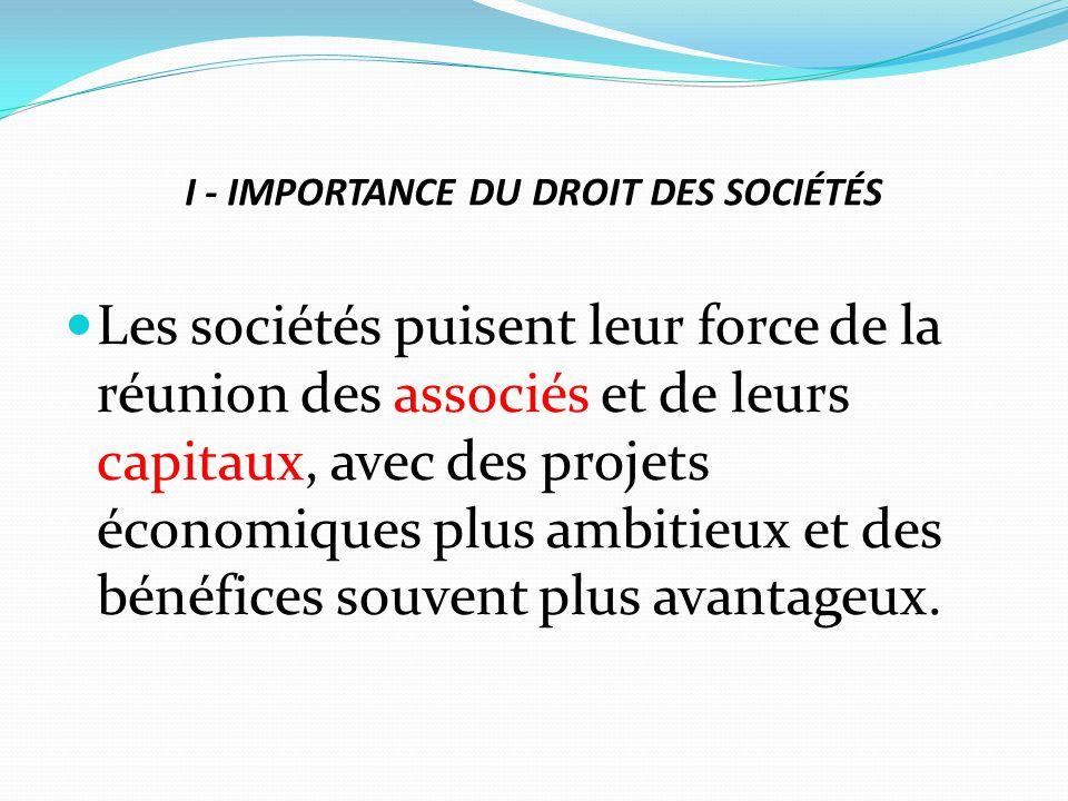 I - IMPORTANCE DU DROIT DES SOCIÉTÉS Les sociétés puisent leur force de la réunion des associés et de leurs capitaux, avec des projets économiques plu