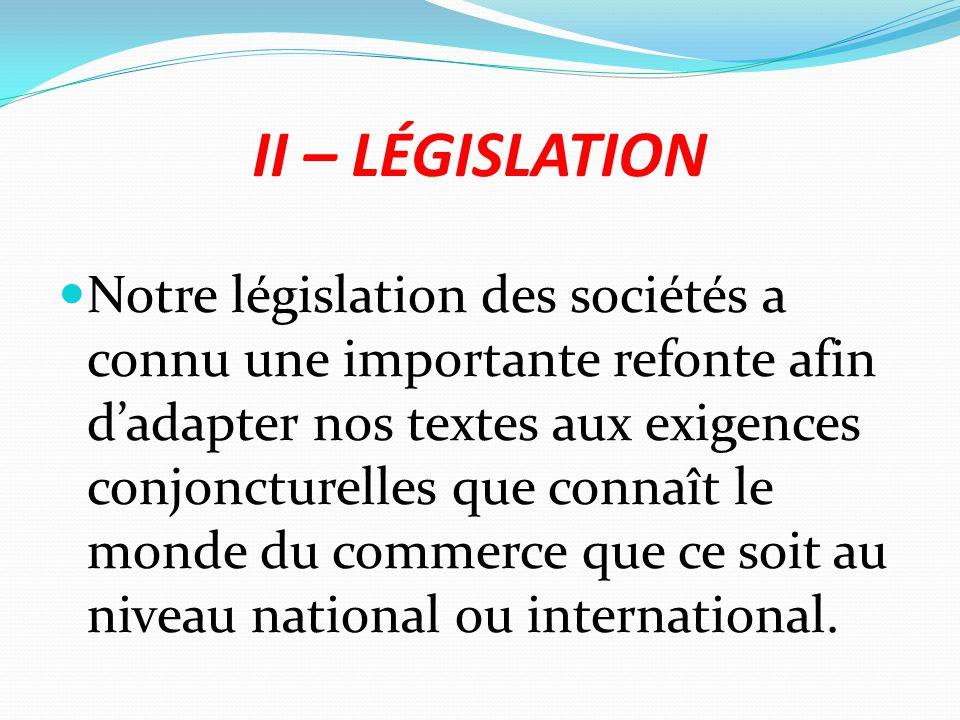 II – LÉGISLATION Notre législation des sociétés a connu une importante refonte afin d'adapter nos textes aux exigences conjoncturelles que connaît le