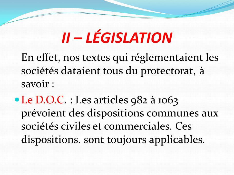 II – LÉGISLATION En effet, nos textes qui réglementaient les sociétés dataient tous du protectorat, à savoir : Le D.O.C. : Les articles 982 à 1063 pré