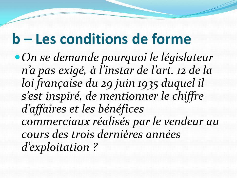 b – Les conditions de forme On se demande pourquoi le législateur n'a pas exigé, à l'instar de l'art. 12 de la loi française du 29 juin 1935 duquel il