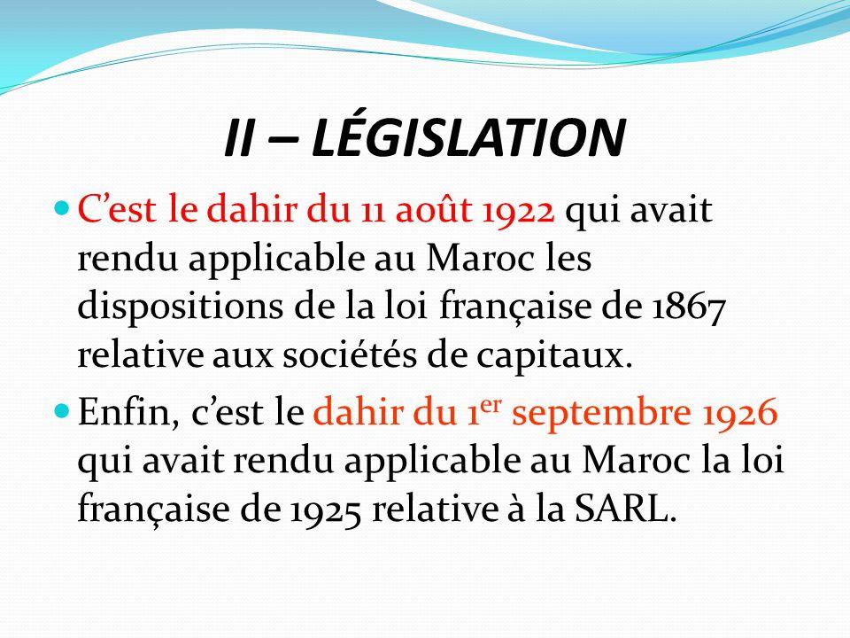 II – LÉGISLATION C'est le dahir du 11 août 1922 qui avait rendu applicable au Maroc les dispositions de la loi française de 1867 relative aux sociétés