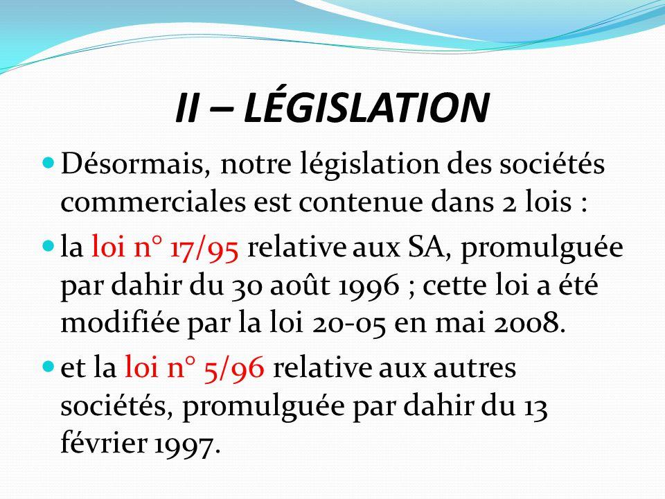 II – LÉGISLATION Désormais, notre législation des sociétés commerciales est contenue dans 2 lois : la loi n° 17/95 relative aux SA, promulguée par dah