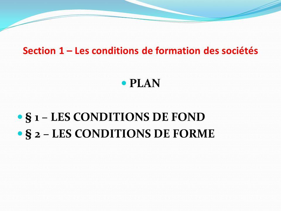 Section 1 – Les conditions de formation des sociétés PLAN § 1 – LES CONDITIONS DE FOND § 2 – LES CONDITIONS DE FORME