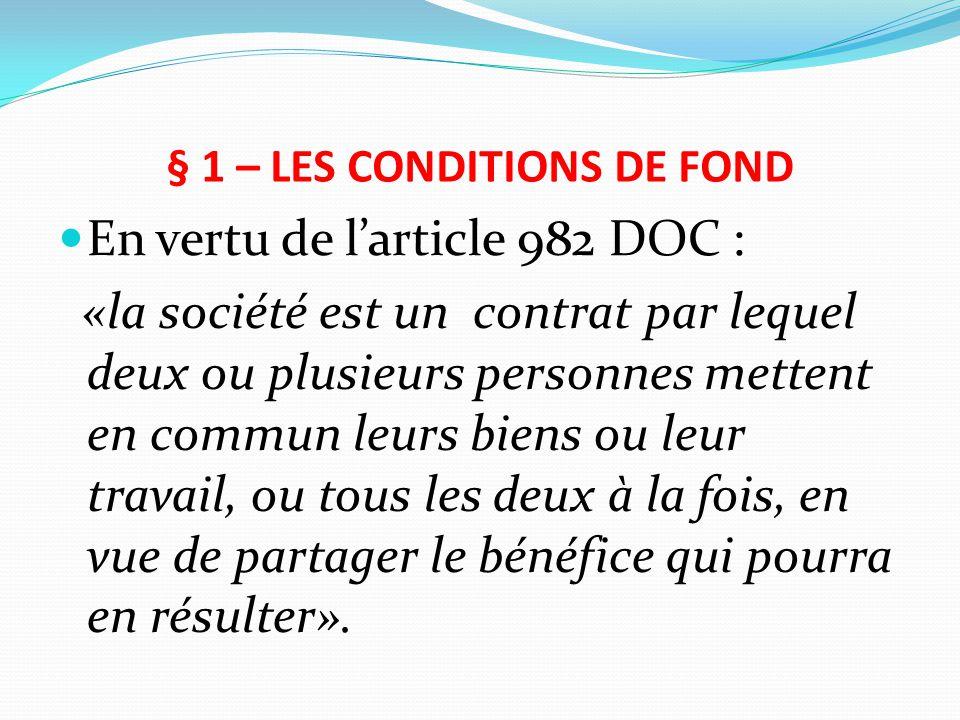§ 1 – LES CONDITIONS DE FOND En vertu de l'article 982 DOC : «la société est un contrat par lequel deux ou plusieurs personnes mettent en commun leurs