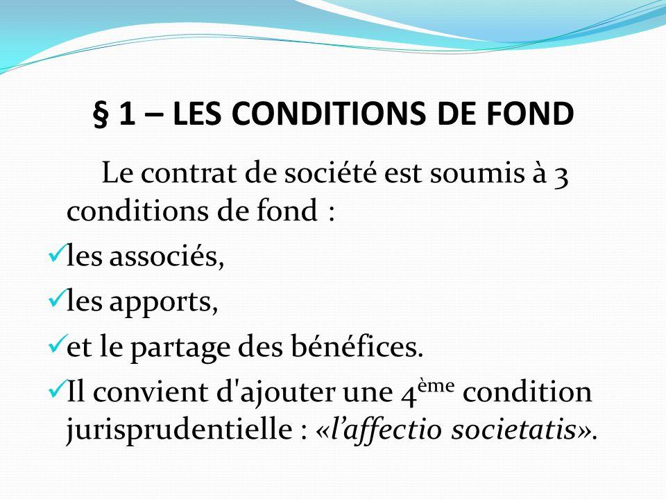 § 1 – LES CONDITIONS DE FOND Le contrat de société est soumis à 3 conditions de fond : les associés, les apports, et le partage des bénéfices. Il conv