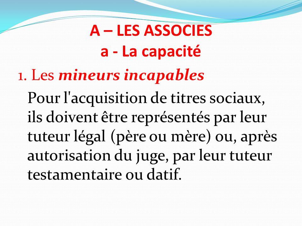 A – LES ASSOCIES a - La capacité 1. Les mineurs incapables Pour l'acquisition de titres sociaux, ils doivent être représentés par leur tuteur légal (p