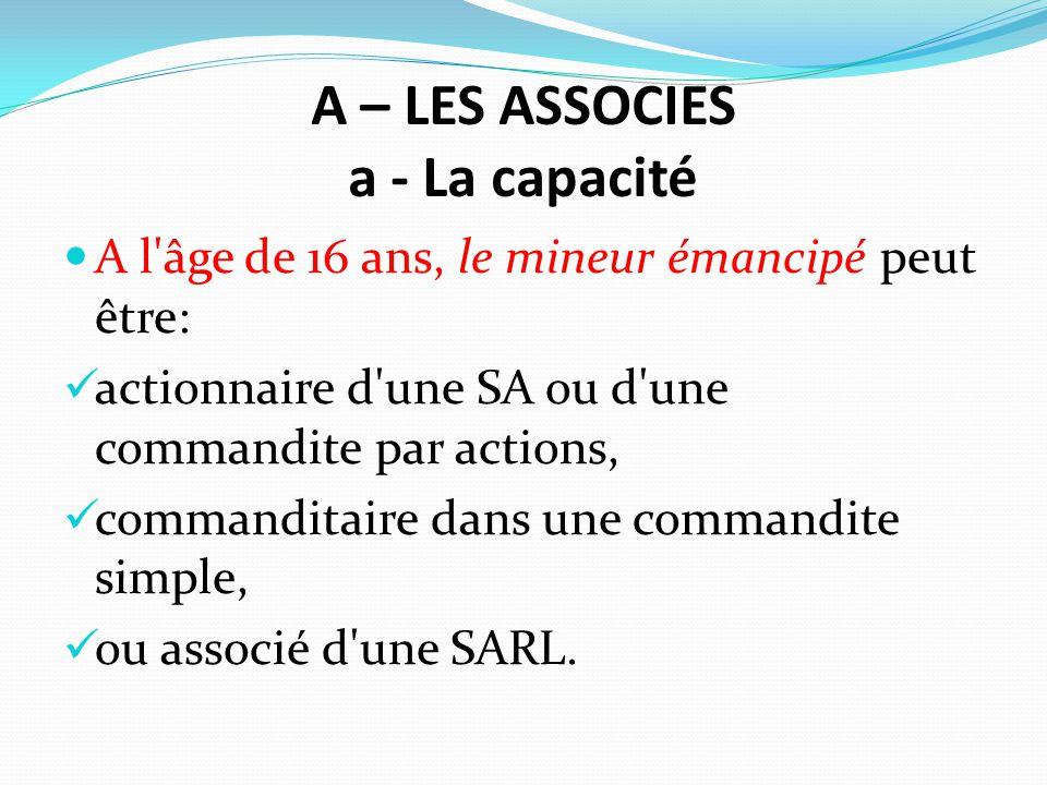 A – LES ASSOCIES a - La capacité A l'âge de 16 ans, le mineur émancipé peut être: actionnaire d'une SA ou d'une commandite par actions, commanditaire