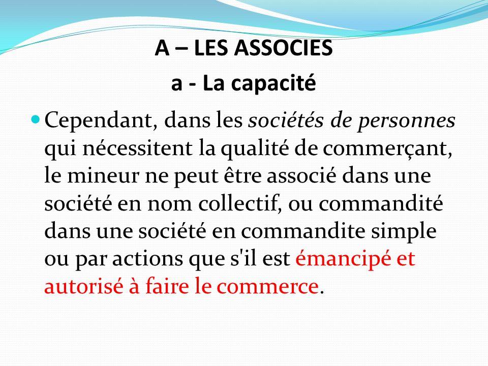 A – LES ASSOCIES a - La capacité Cependant, dans les sociétés de personnes qui nécessitent la qualité de commerçant, le mineur ne peut être associé da