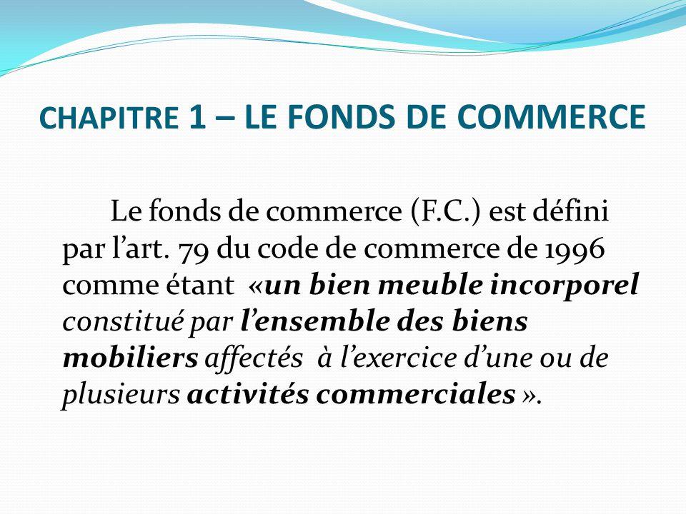 CHAPITRE 1 – LE FONDS DE COMMERCE Le fonds de commerce (F.C.) est défini par l'art. 79 du code de commerce de 1996 comme étant «un bien meuble incorpo