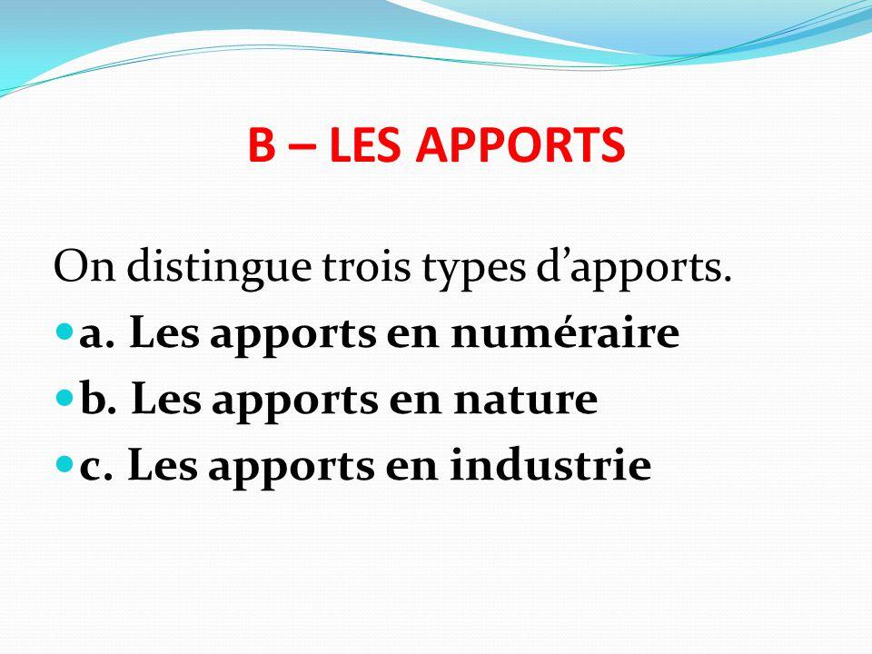 B – LES APPORTS On distingue trois types d'apports. a. Les apports en numéraire b. Les apports en nature c. Les apports en industrie