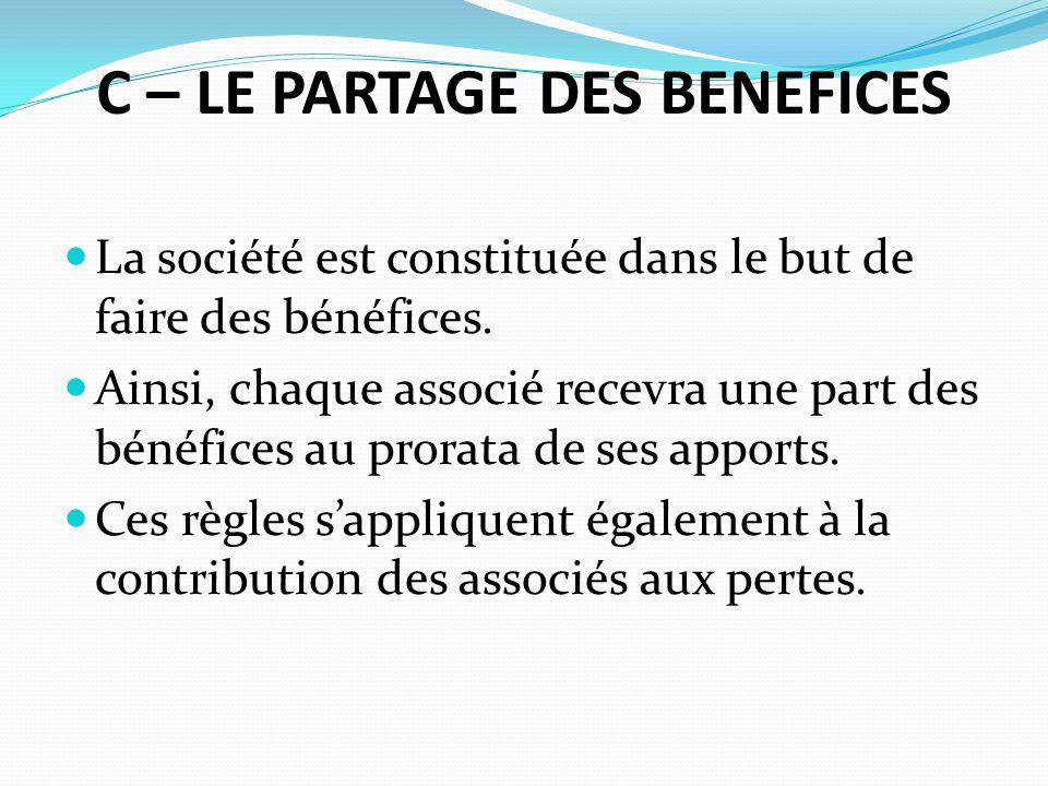 C – LE PARTAGE DES BENEFICES La société est constituée dans le but de faire des bénéfices. Ainsi, chaque associé recevra une part des bénéfices au pro