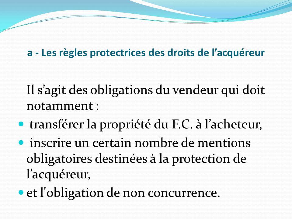 a - Les règles protectrices des droits de l'acquéreur Il s'agit des obligations du vendeur qui doit notamment : transférer la propriété du F.C. à l'ac