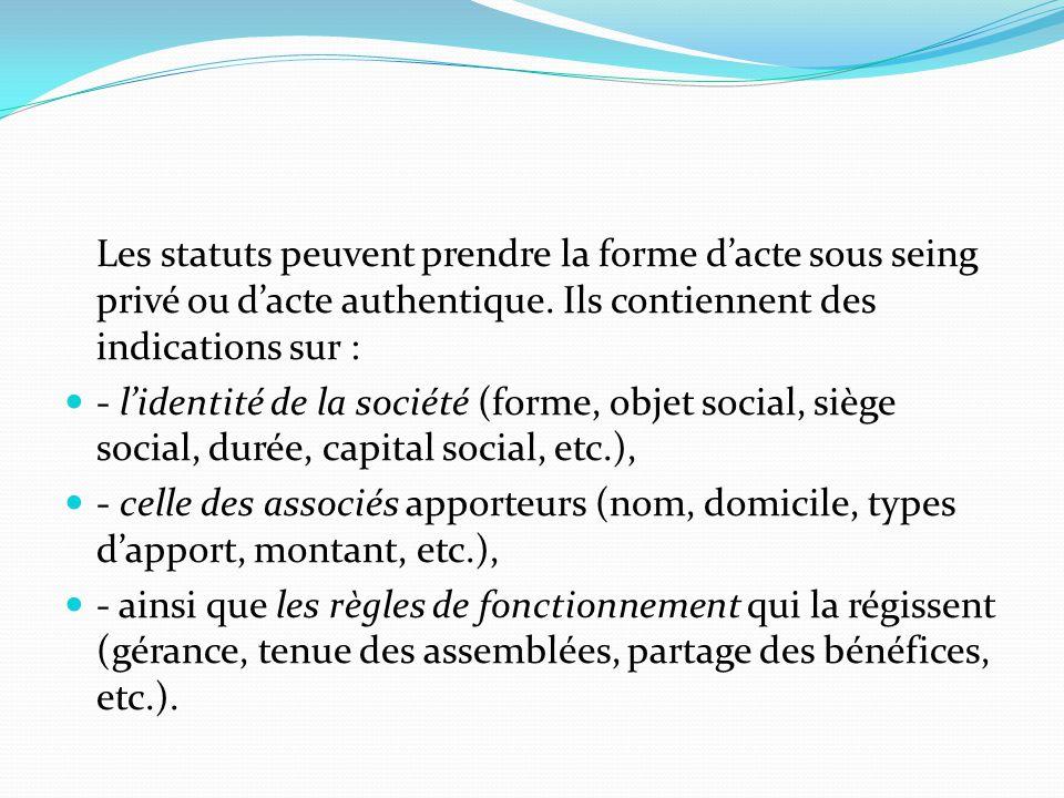 Les statuts peuvent prendre la forme d'acte sous seing privé ou d'acte authentique. Ils contiennent des indications sur : - l'identité de la société (