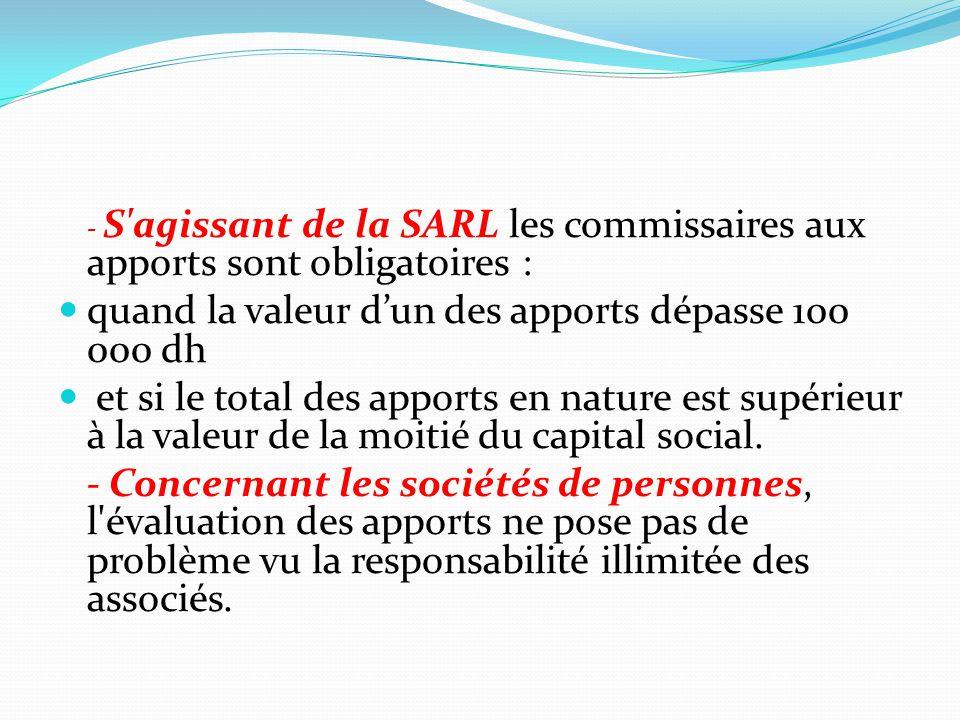 - S'agissant de la SARL les commissaires aux apports sont obligatoires : quand la valeur d'un des apports dépasse 100 000 dh et si le total des apport