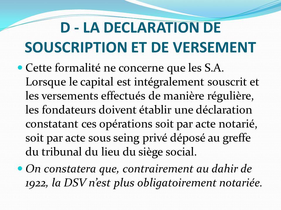 D - LA DECLARATION DE SOUSCRIPTION ET DE VERSEMENT Cette formalité ne concerne que les S.A. Lorsque le capital est intégralement souscrit et les verse