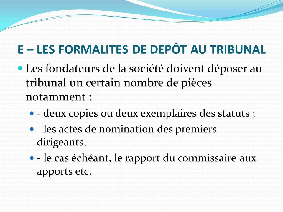 E – LES FORMALITES DE DEPÔT AU TRIBUNAL Les fondateurs de la société doivent déposer au tribunal un certain nombre de pièces notamment : - deux copies