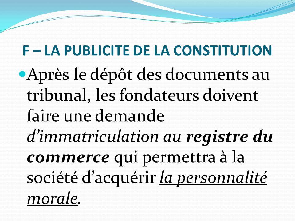 F – LA PUBLICITE DE LA CONSTITUTION Après le dépôt des documents au tribunal, les fondateurs doivent faire une demande d'immatriculation au registre d