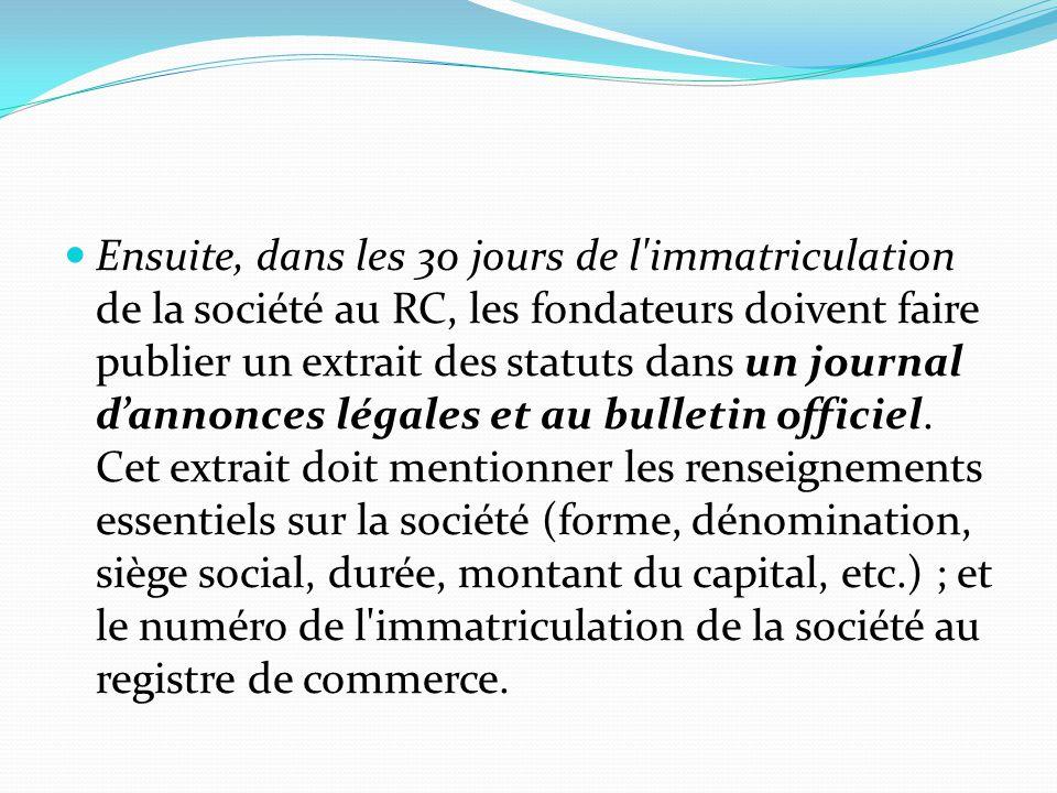 Ensuite, dans les 30 jours de l'immatriculation de la société au RC, les fondateurs doivent faire publier un extrait des statuts dans un journal d'ann