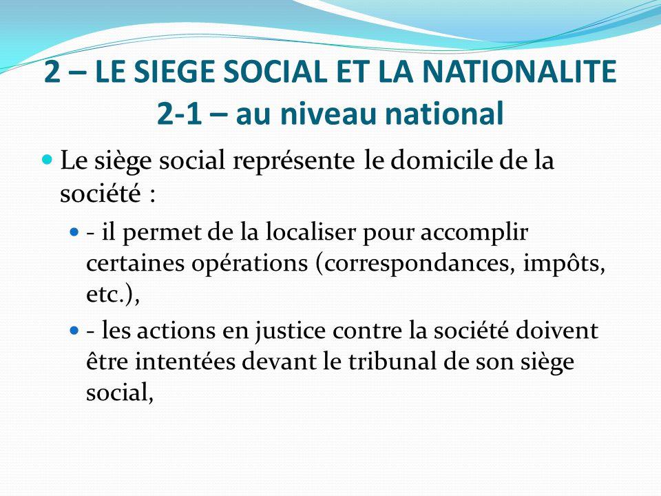 2 – LE SIEGE SOCIAL ET LA NATIONALITE 2-1 – au niveau national Le siège social représente le domicile de la société : - il permet de la localiser pour