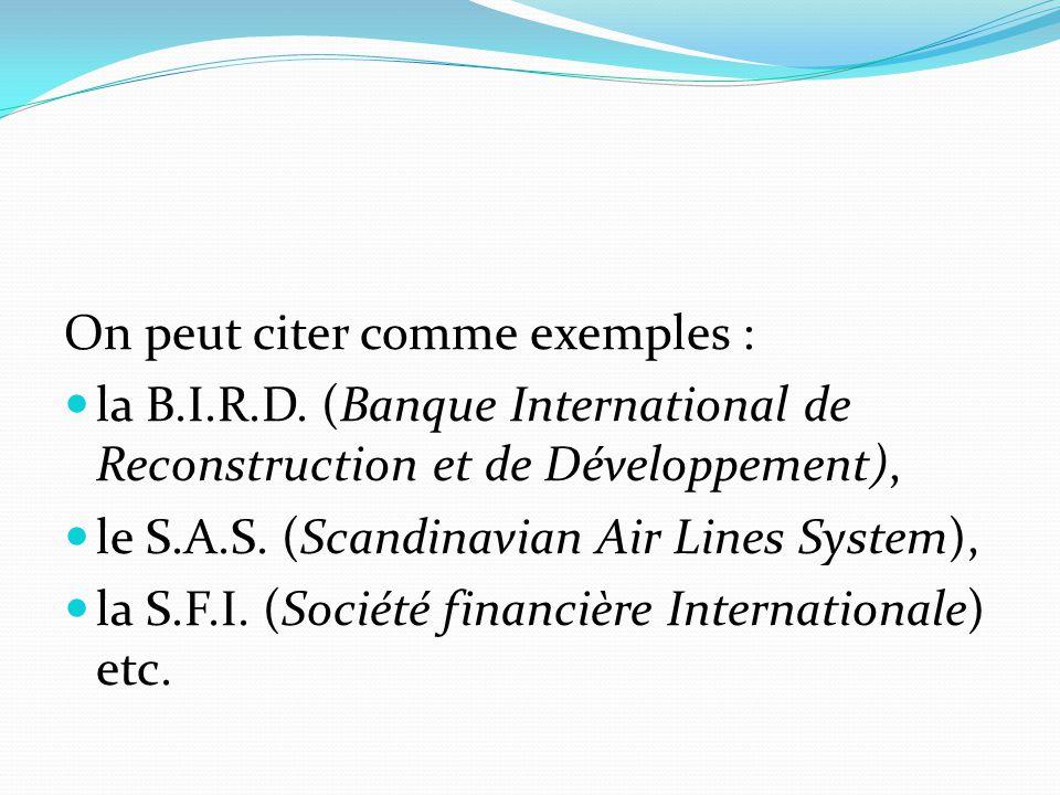 On peut citer comme exemples : la B.I.R.D. (Banque International de Reconstruction et de Développement), le S.A.S. (Scandinavian Air Lines System), la