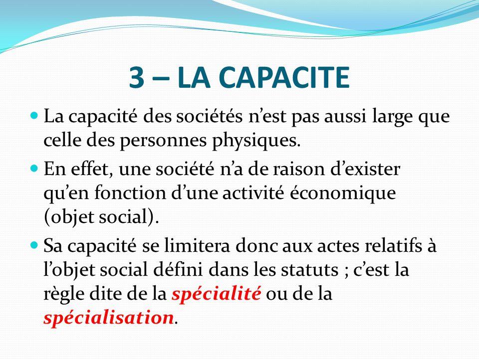 3 – LA CAPACITE La capacité des sociétés n'est pas aussi large que celle des personnes physiques. En effet, une société n'a de raison d'exister qu'en