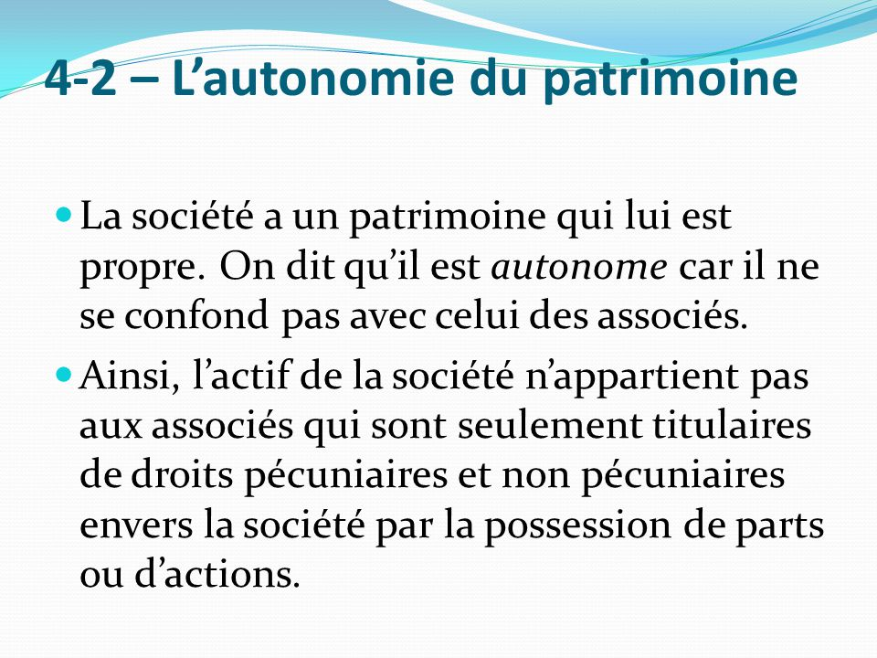 4-2 – L'autonomie du patrimoine La société a un patrimoine qui lui est propre. On dit qu'il est autonome car il ne se confond pas avec celui des assoc