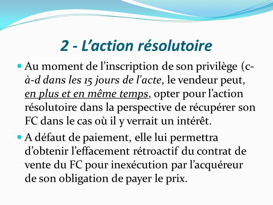 2 - L'action résolutoire Au moment de l'inscription de son privilège (c- à-d dans les 15 jours de l'acte, le vendeur peut, en plus et en même temps, o