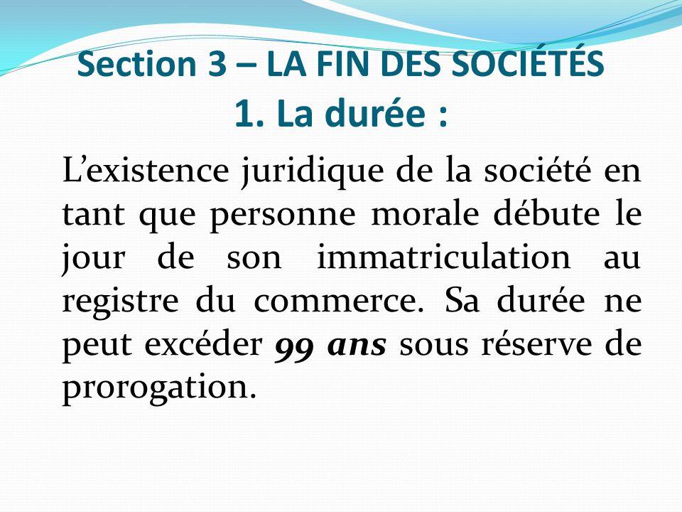 Section 3 – LA FIN DES SOCIÉTÉS 1. La durée : L'existence juridique de la société en tant que personne morale débute le jour de son immatriculation au