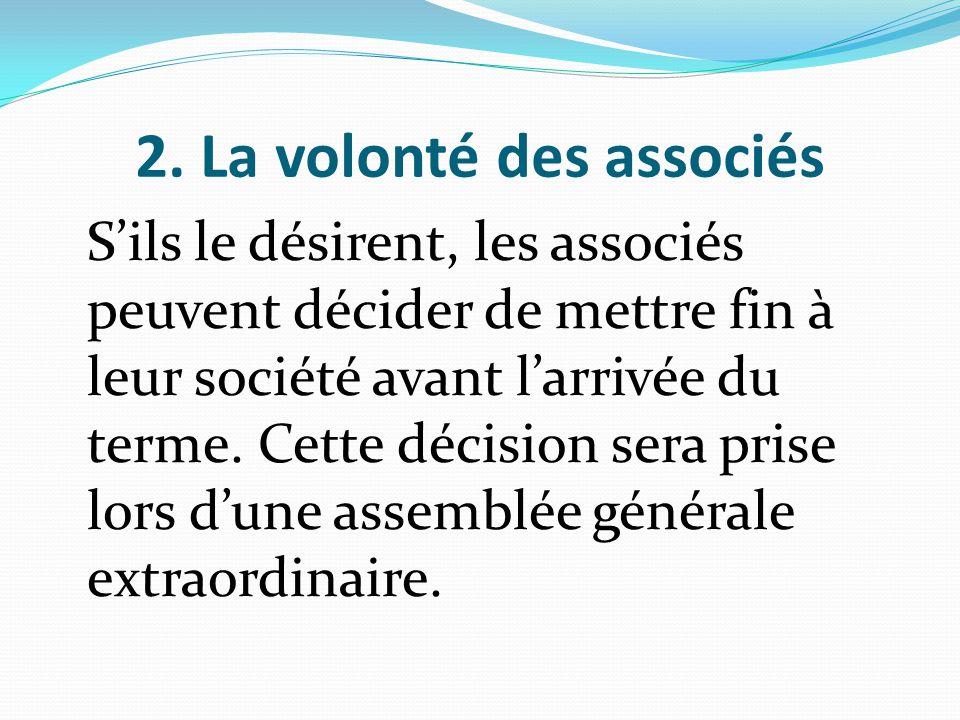2. La volonté des associés S'ils le désirent, les associés peuvent décider de mettre fin à leur société avant l'arrivée du terme. Cette décision sera