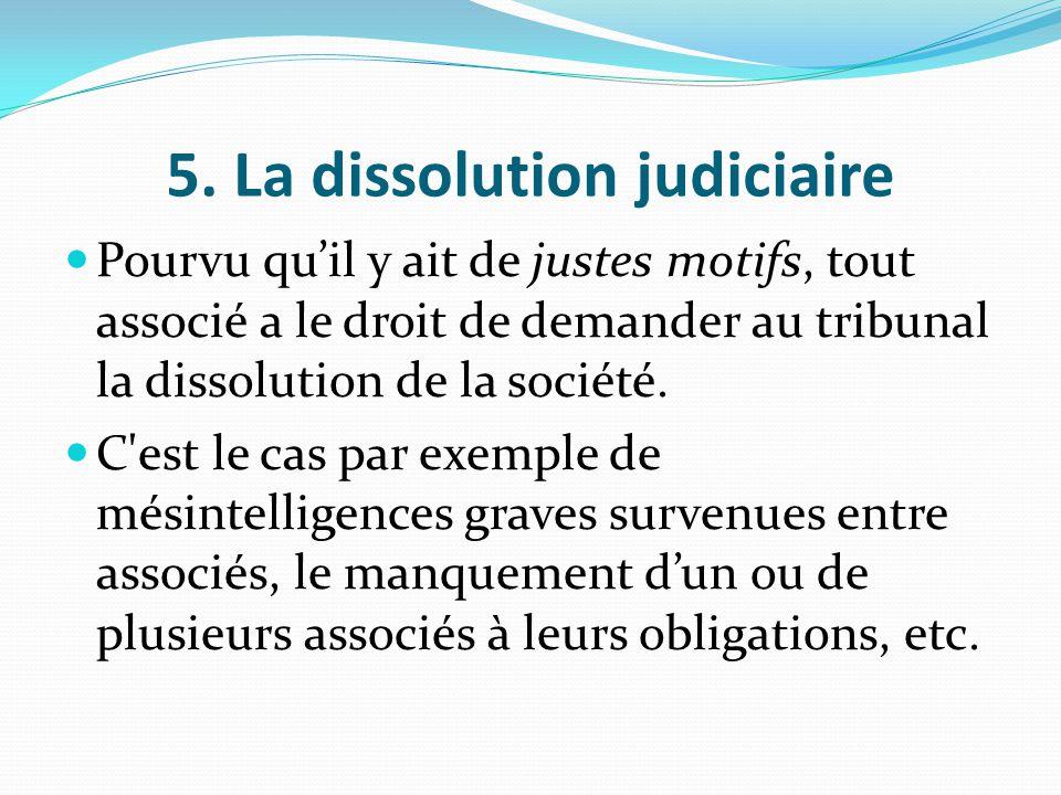 5. La dissolution judiciaire Pourvu qu'il y ait de justes motifs, tout associé a le droit de demander au tribunal la dissolution de la société. C'est