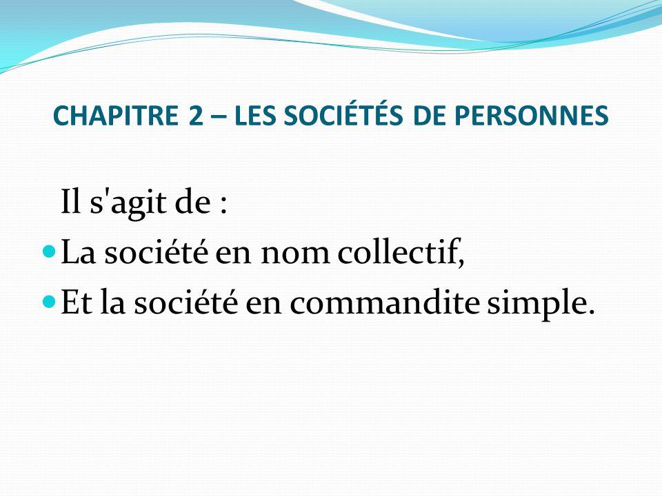 CHAPITRE 2 – LES SOCIÉTÉS DE PERSONNES Il s'agit de : La société en nom collectif, Et la société en commandite simple.