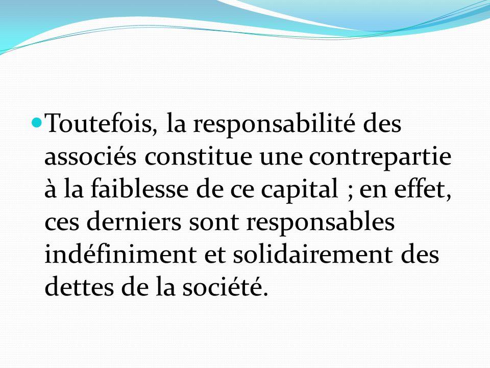 Toutefois, la responsabilité des associés constitue une contrepartie à la faiblesse de ce capital ; en effet, ces derniers sont responsables indéfinim