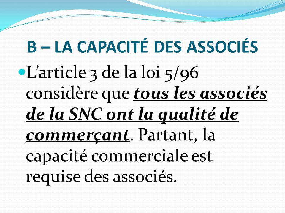 B – LA CAPACITÉ DES ASSOCIÉS L'article 3 de la loi 5/96 considère que tous les associés de la SNC ont la qualité de commerçant. Partant, la capacité c