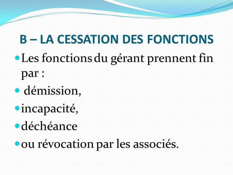B – LA CESSATION DES FONCTIONS Les fonctions du gérant prennent fin par : démission, incapacité, déchéance ou révocation par les associés.