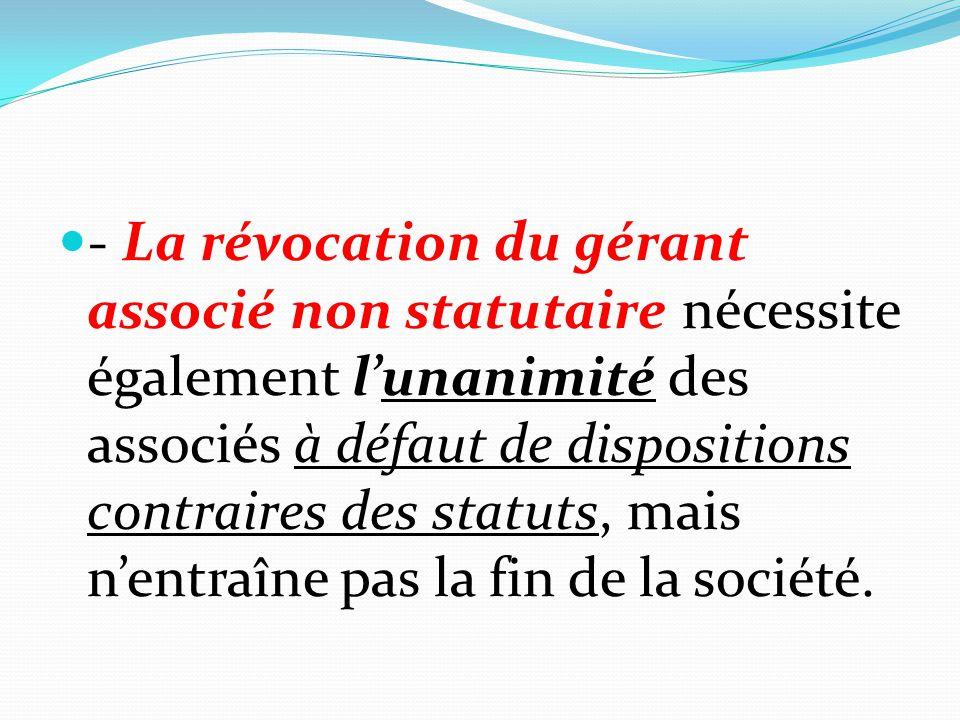 - La révocation du gérant associé non statutaire nécessite également l'unanimité des associés à défaut de dispositions contraires des statuts, mais n'