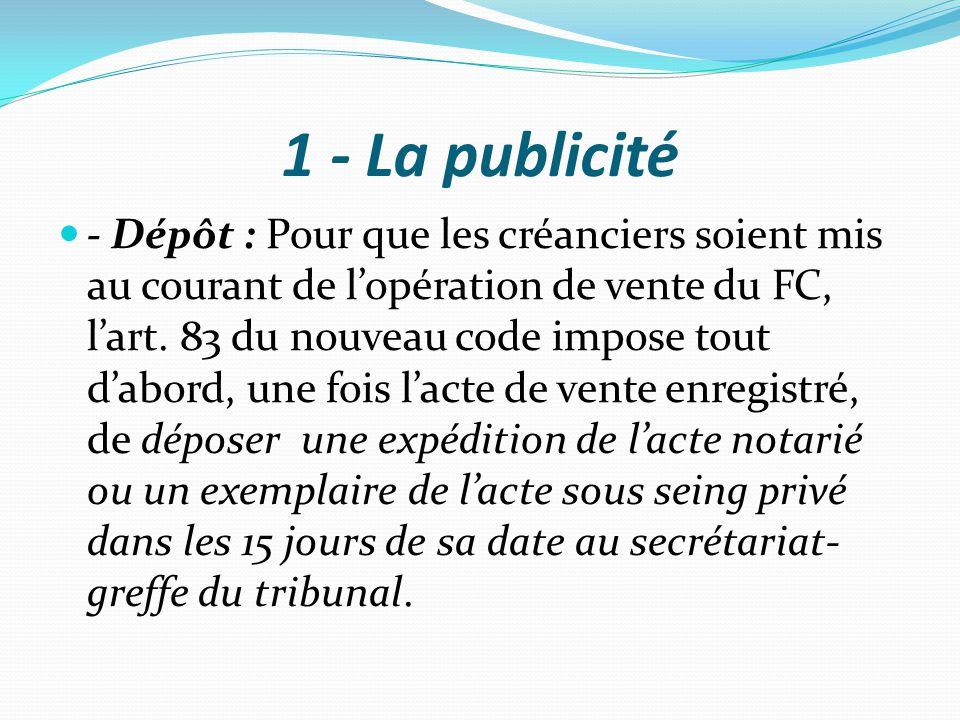 1 - La publicité - Dépôt : Pour que les créanciers soient mis au courant de l'opération de vente du FC, l'art. 83 du nouveau code impose tout d'abord,