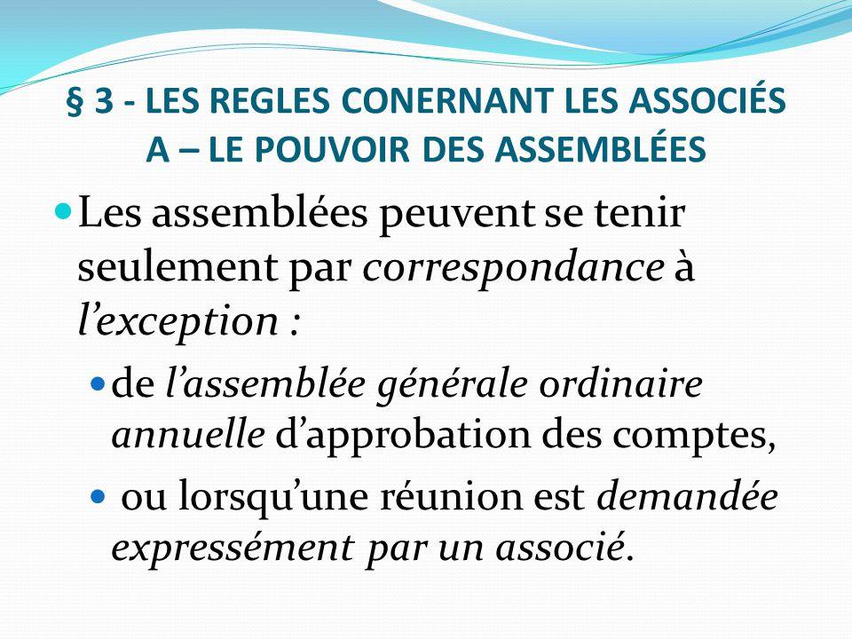 § 3 - LES REGLES CONERNANT LES ASSOCIÉS A – LE POUVOIR DES ASSEMBLÉES Les assemblées peuvent se tenir seulement par correspondance à l'exception : de