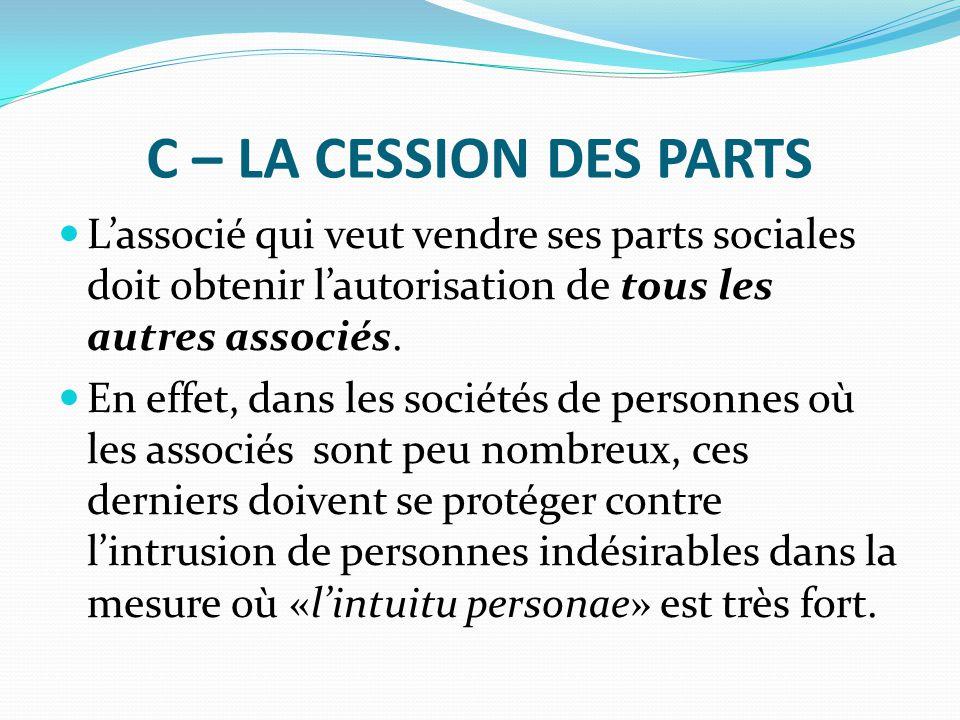 C – LA CESSION DES PARTS L'associé qui veut vendre ses parts sociales doit obtenir l'autorisation de tous les autres associés. En effet, dans les soci