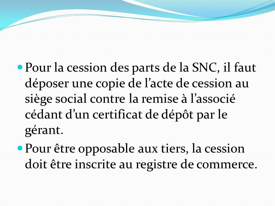Pour la cession des parts de la SNC, il faut déposer une copie de l'acte de cession au siège social contre la remise à l'associé cédant d'un certifica