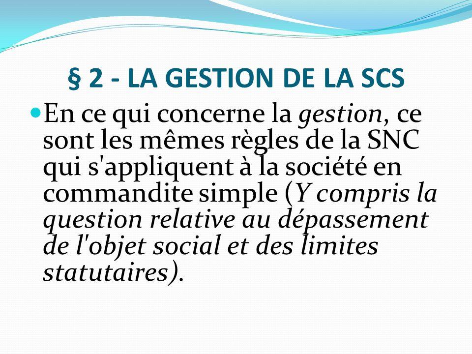 § 2 - LA GESTION DE LA SCS En ce qui concerne la gestion, ce sont les mêmes règles de la SNC qui s'appliquent à la société en commandite simple (Y com
