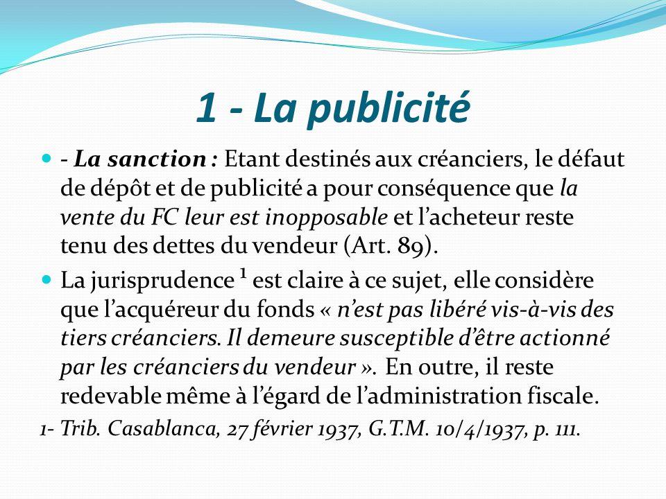 1 - La publicité - La sanction : Etant destinés aux créanciers, le défaut de dépôt et de publicité a pour conséquence que la vente du FC leur est inop