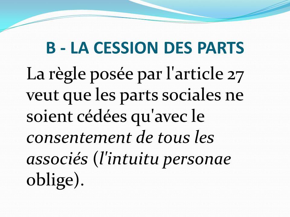 B - LA CESSION DES PARTS La règle posée par l'article 27 veut que les parts sociales ne soient cédées qu'avec le consentement de tous les associés (l'