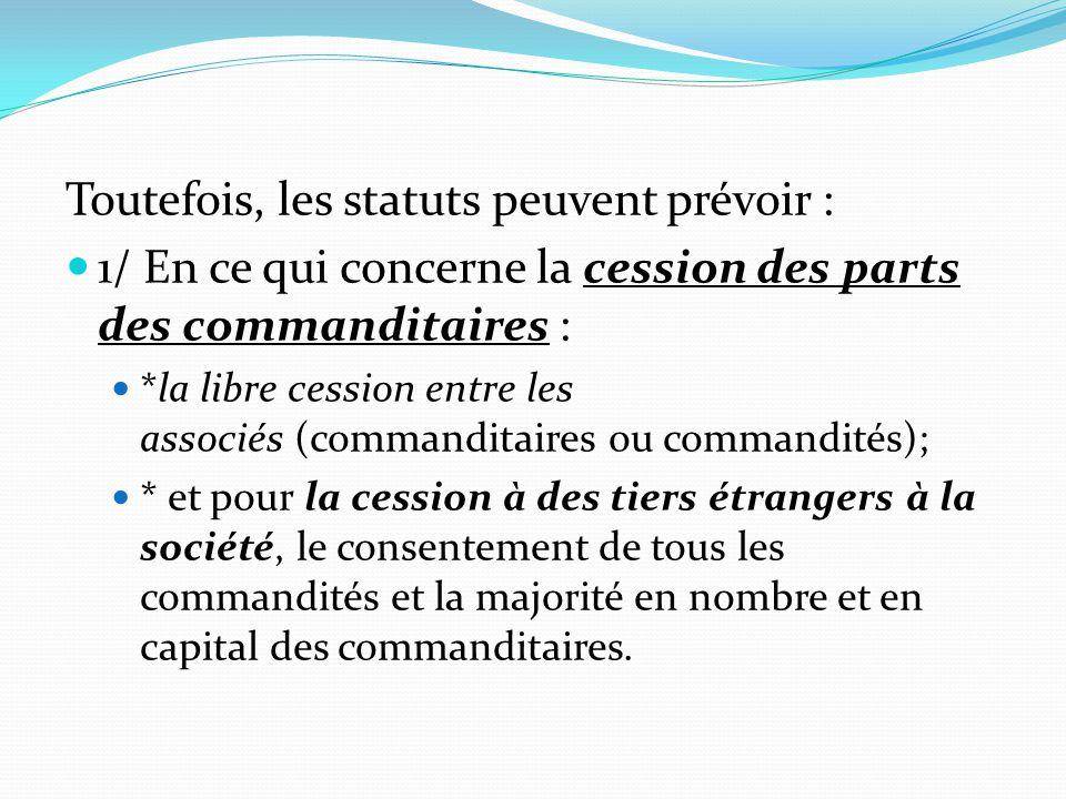 Toutefois, les statuts peuvent prévoir : 1/ En ce qui concerne la cession des parts des commanditaires : *la libre cession entre les associés (command