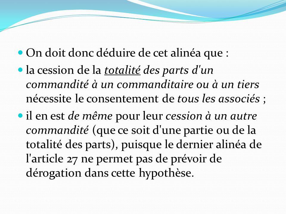 On doit donc déduire de cet alinéa que : la cession de la totalité des parts d'un commandité à un commanditaire ou à un tiers nécessite le consentemen